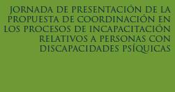II JORNADA DE PRESENTACIÓN DE LA PROPUESTA DE COORDINACIÓN EN LOS PROCESOS DE INCAPACITACIÓN RELATIVOS A PERSONAS CON DISCAPACIDADES PSÍQUICAS